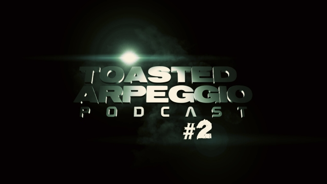 TOASTED ARPEGGIO PODCAST #2!
