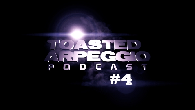 TOASTED ARPEGGIO PODCAST #4!