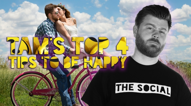TAM'S TOP 4 TIPS TO BE HAPPY!