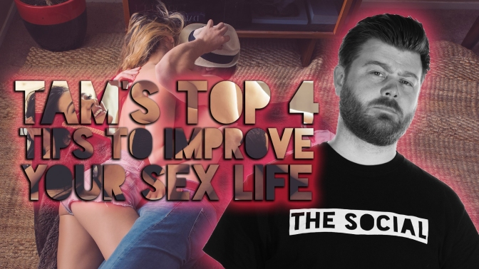 TAM'S TOP 4 TIPS TO IMPROVE YOUR SEX LIFE!